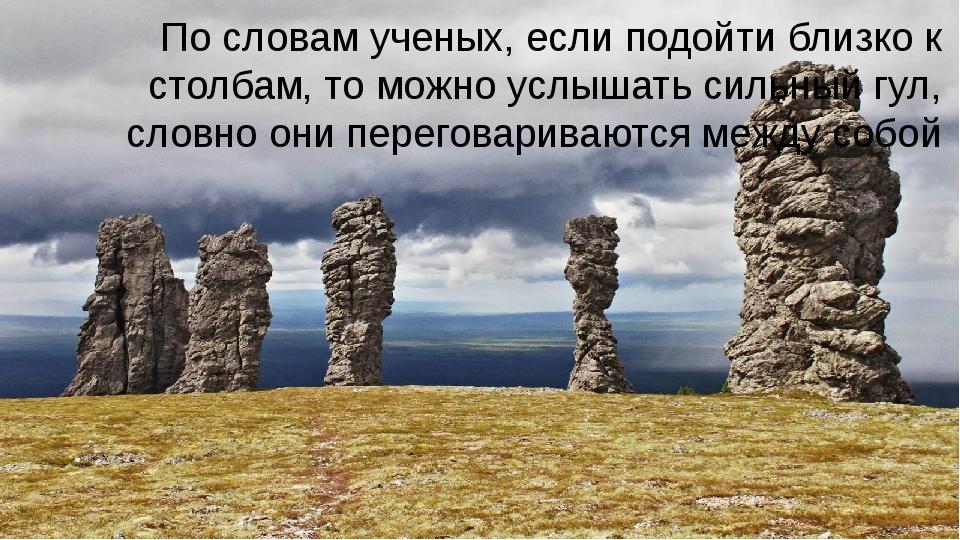 По словам ученых, если подойти близко к столбам, то можно услышать сильный г...