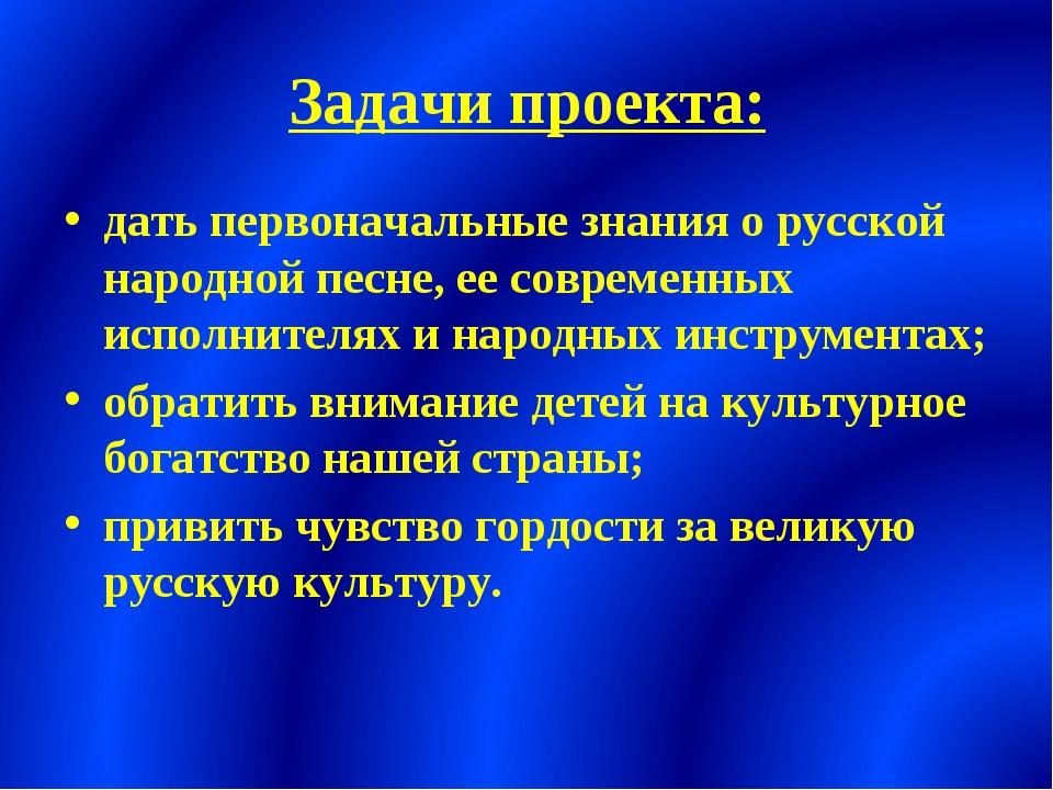 Задачи проекта: дать первоначальные знания о русской народной песне, ее совре...