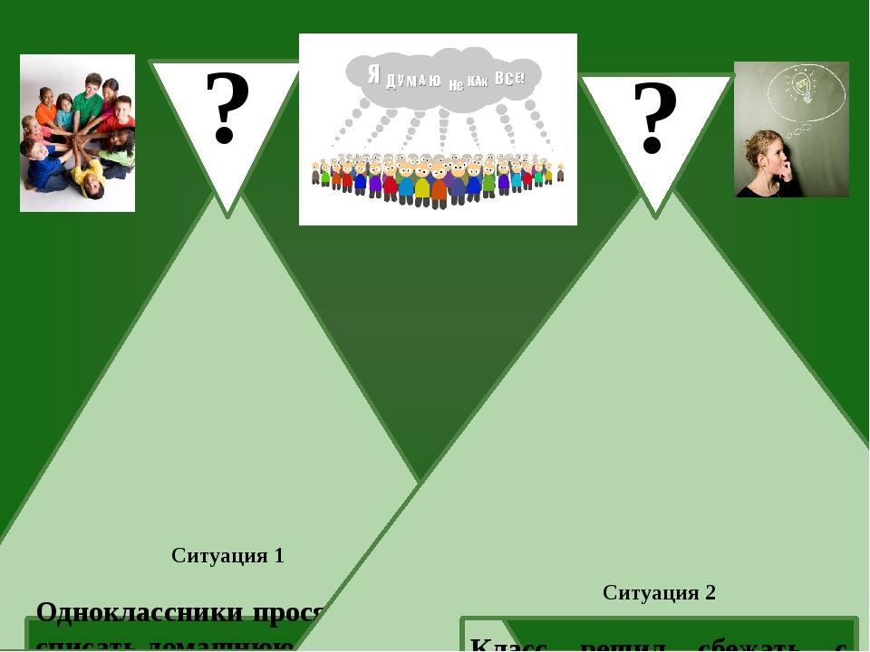 Ситуация 1 Одноклассники просят у вас списать домашнюю работу, а вы убеждены,...