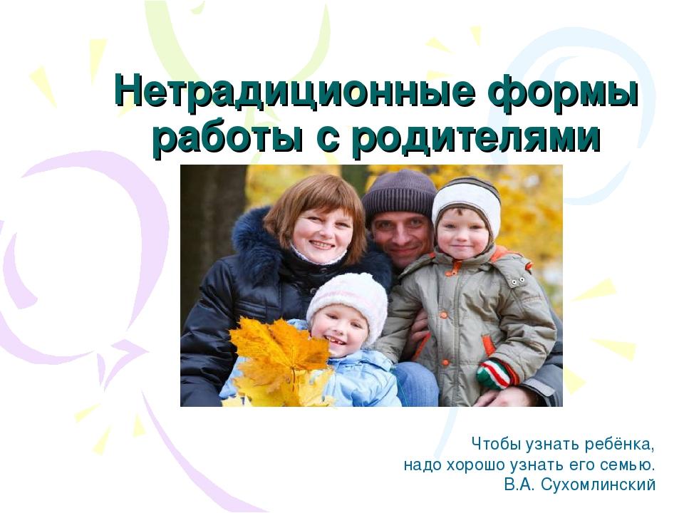 Нетрадиционные формы работы с родителями Чтобы узнать ребёнка, надо хорошо уз...