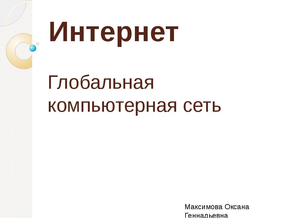 Интернет Глобальная компьютерная сеть Максимова Оксана Геннадьевна