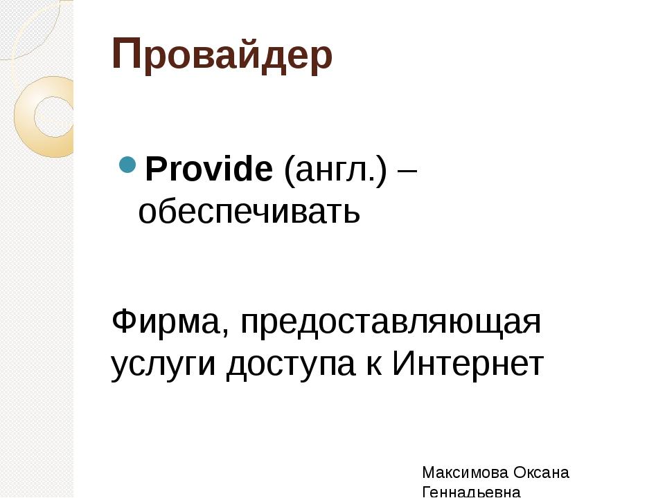 Провайдер Provide (англ.) – обеспечивать Фирма, предоставляющая услуги доступ...