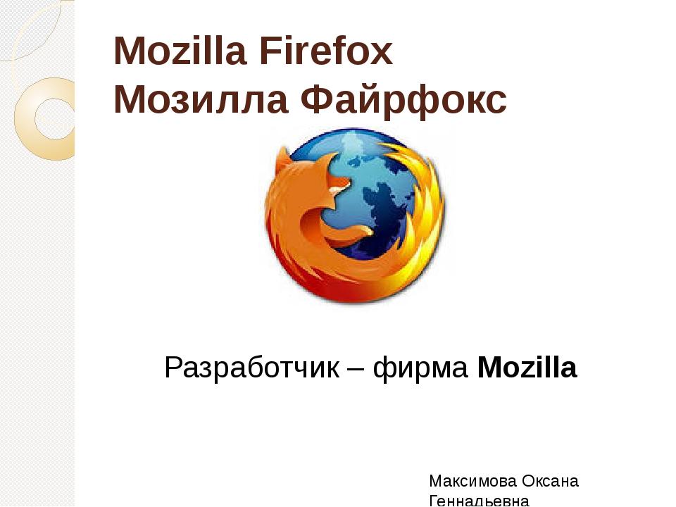 Mozilla Firefox Мозилла Файрфокс Разработчик – фирма Mozilla Максимова Оксана...