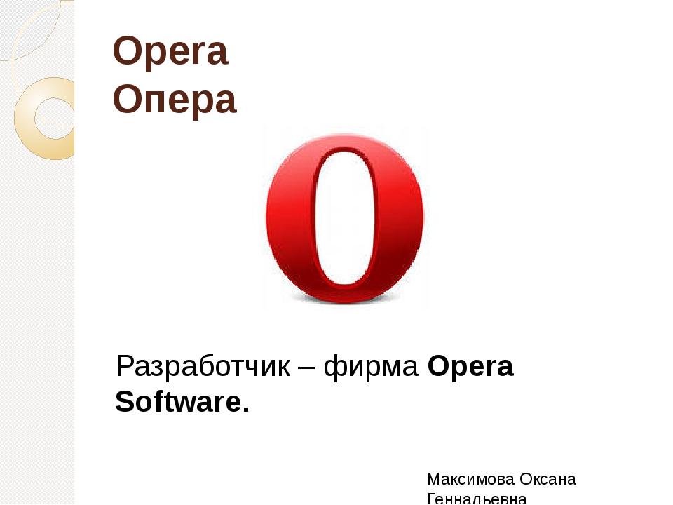 Opera Опера Разработчик – фирма Opera Software. Максимова Оксана Геннадьевна
