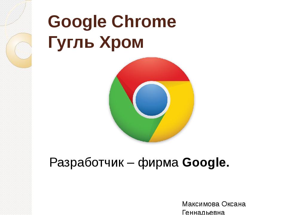 Google Chrome Гугль Хром Разработчик – фирма Google. Максимова Оксана Геннадь...