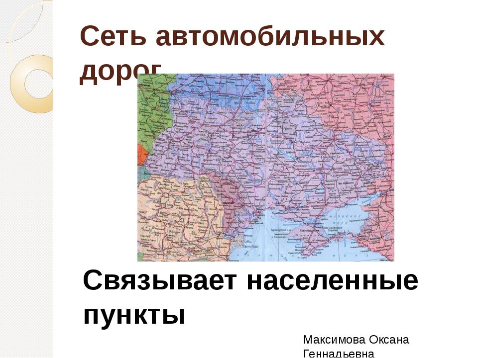 Сеть автомобильных дорог Связывает населенные пункты Максимова Оксана Геннадь...
