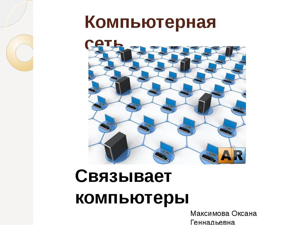 Компьютерная сеть Связывает компьютеры Максимова Оксана Геннадьевна