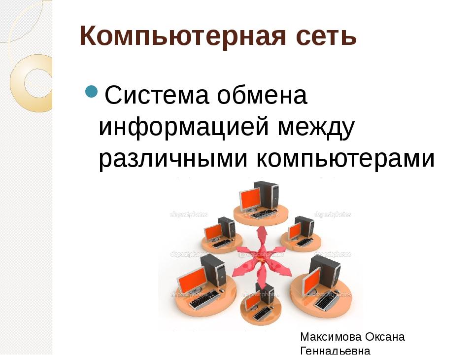 Компьютерная сеть Система обмена информацией между различными компьютерами Ма...