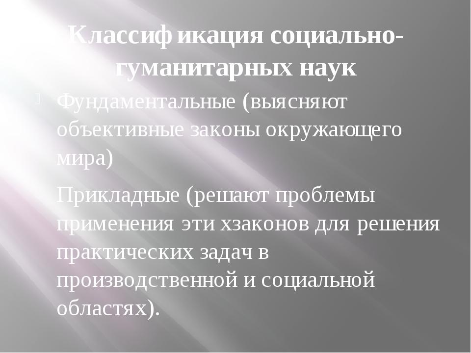 Классификация социально-гуманитарных наук Фундаментальные (выясняют объективн...