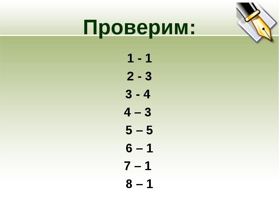 Проверим: 1 - 1 2 - 3 3 - 4 4 – 3 5 – 5 6 – 1 7 – 1 8 – 1
