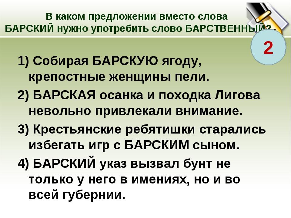 В каком предложении вместо слова БАРСКИЙ нужно употребить слово БАРСТВЕННЫЙ?...