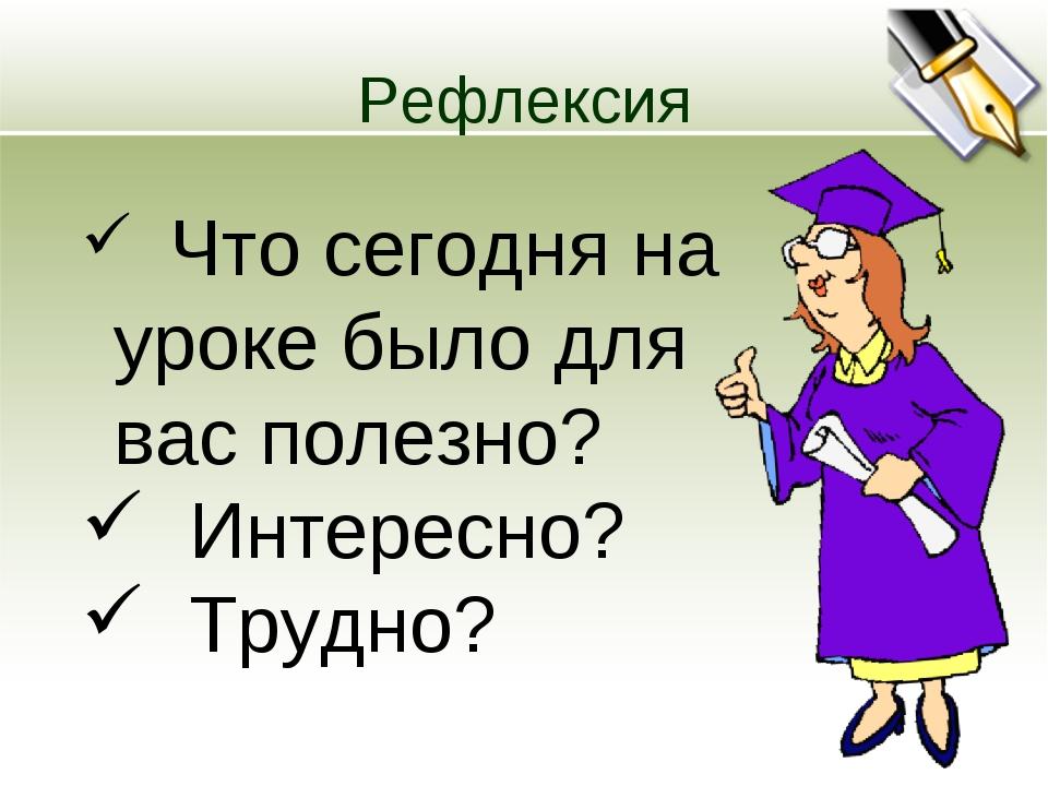 Рефлексия Что сегодня на уроке было для вас полезно? Интересно? Трудно?