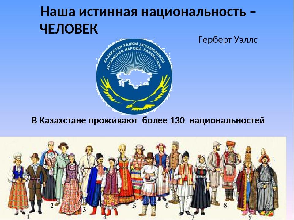Наша истинная национальность – ЧЕЛОВЕК Герберт Уэллс В Казахстане проживают...