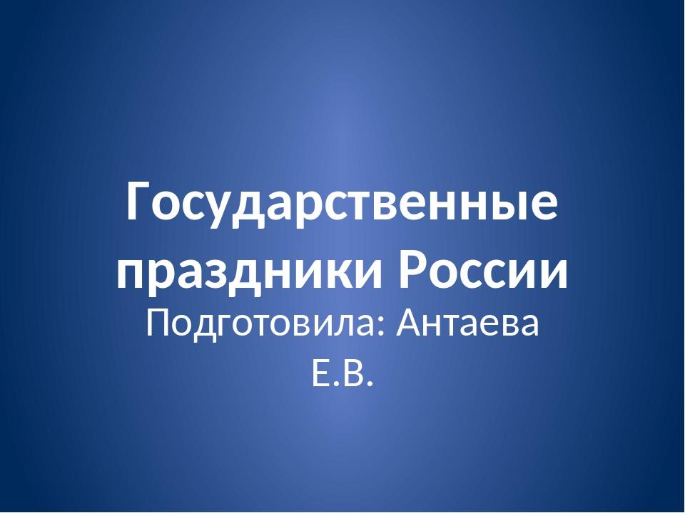 Государственные праздники России Подготовила: Антаева Е.В.