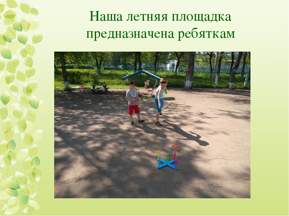 Наша летняя площадка предназначена ребяткам