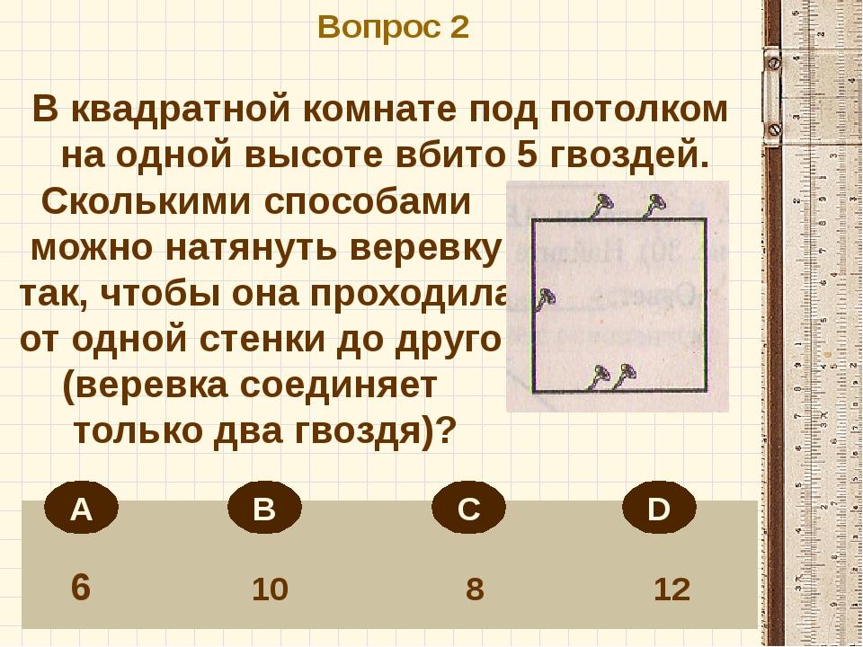 Вопрос 2 6 10 8 12 В квадратной комнате под потолком на одной высоте вбито 5...