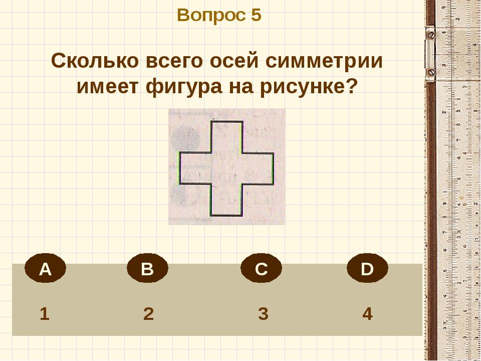 Вопрос 5 1 2 3 4 Сколько всего осей симметрии имеет фигура на рисунке? А В С D