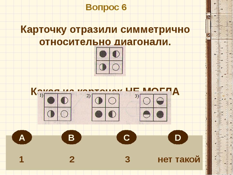 Вопрос 6 1 2 3 нет такой Карточку отразили симметрично относительно диагонал...
