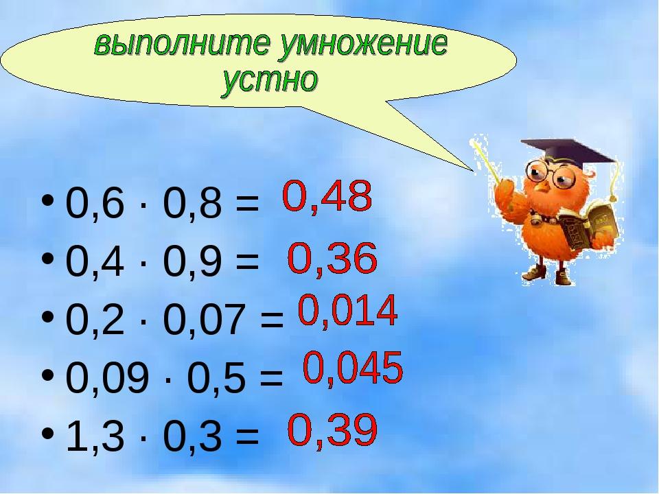 0,6 · 0,8 = 0,4 · 0,9 = 0,2 · 0,07 = 0,09 · 0,5 = 1,3 · 0,3 =