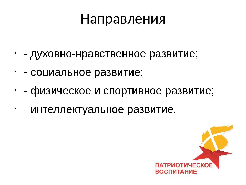 Направления - духовно-нравственное развитие; - социальное развитие; - физичес...