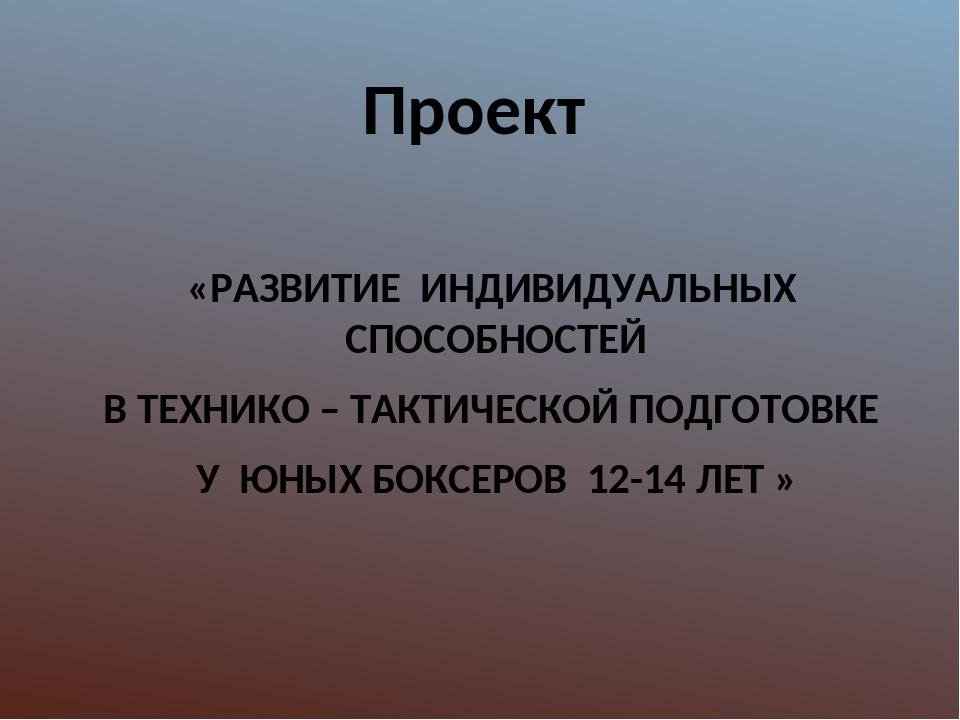 Проект «РАЗВИТИЕ ИНДИВИДУАЛЬНЫХ СПОСОБНОСТЕЙ В ТЕХНИКО – ТАКТИЧЕСКОЙ ПОДГОТОВ...