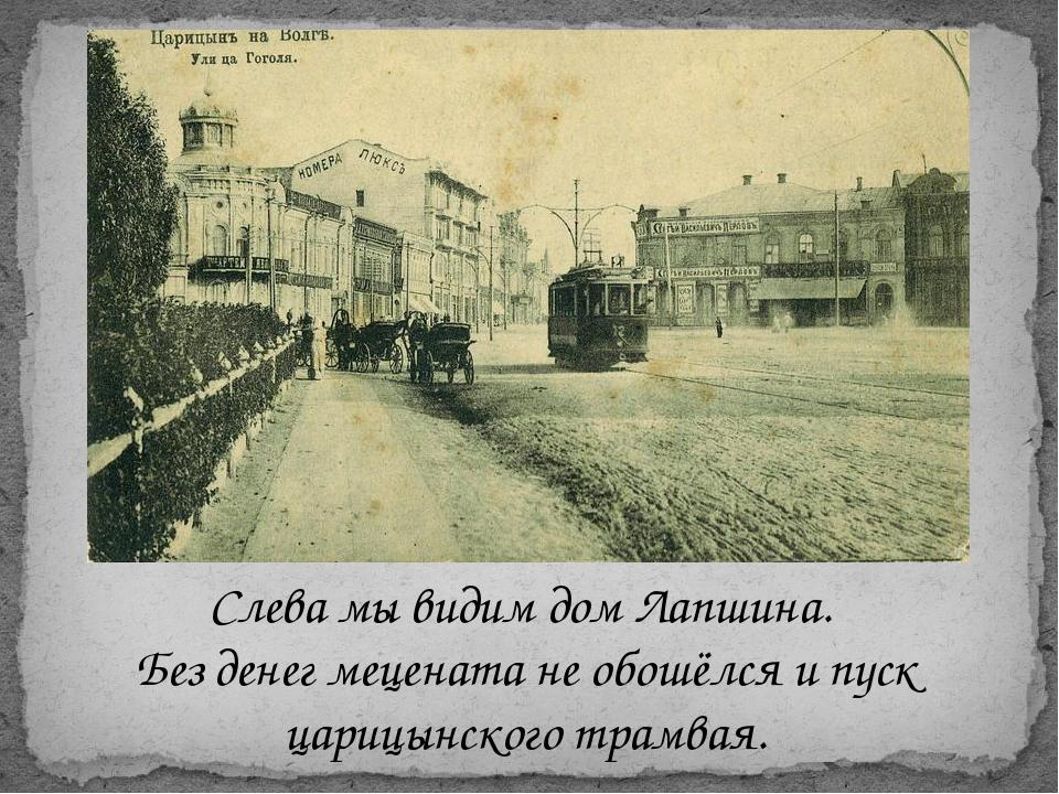 Слева мы видим дом Лапшина. Без денег мецената не обошёлся и пуск царицынског...