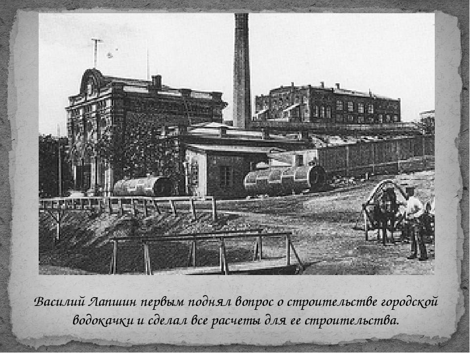 Василий Лапшин первым поднял вопрос о строительстве городской водокачкии сде...