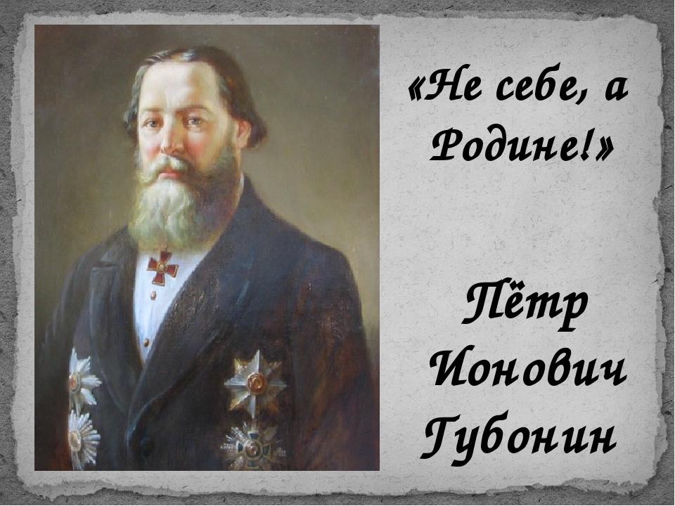 Пётр Ионович Губонин «Не себе, а Родине!»