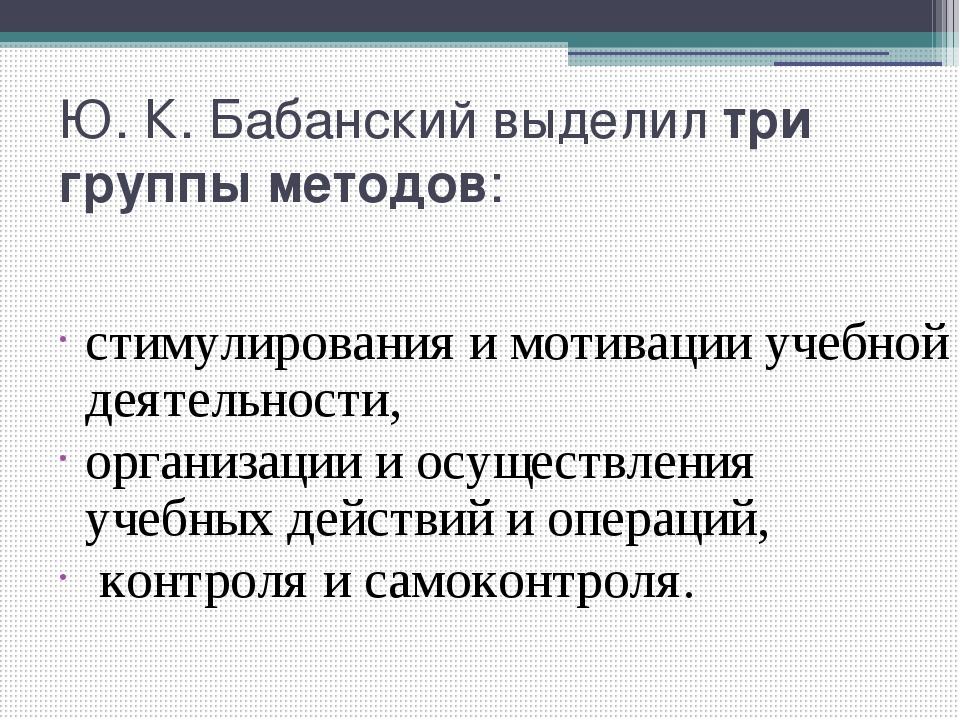 Ю. К. Бабанский выделил три группы методов: стимулирования и мотивации учебно...