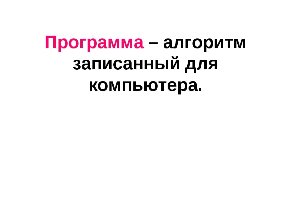 Программа – алгоритм записанный для компьютера.