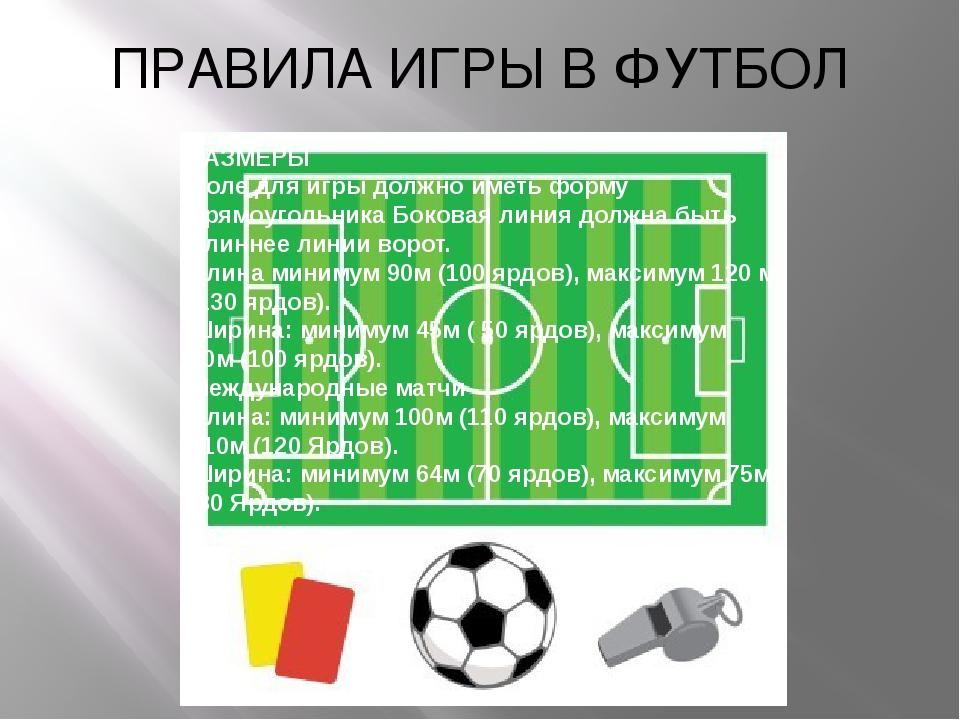 ПРАВИЛА ИГРЫ В ФУТБОЛ РАЗМЕРЫ Поле для игры должно иметь форму прямоугольника...
