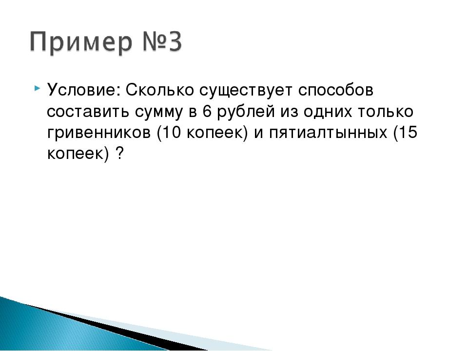 Условие: Сколько существует способов составить сумму в 6 рублей из одних толь...