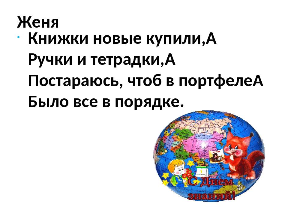 Женя Книжки новые купили, Ручки и тетрадки, Постараюсь, чтоб в портфеле Бы...
