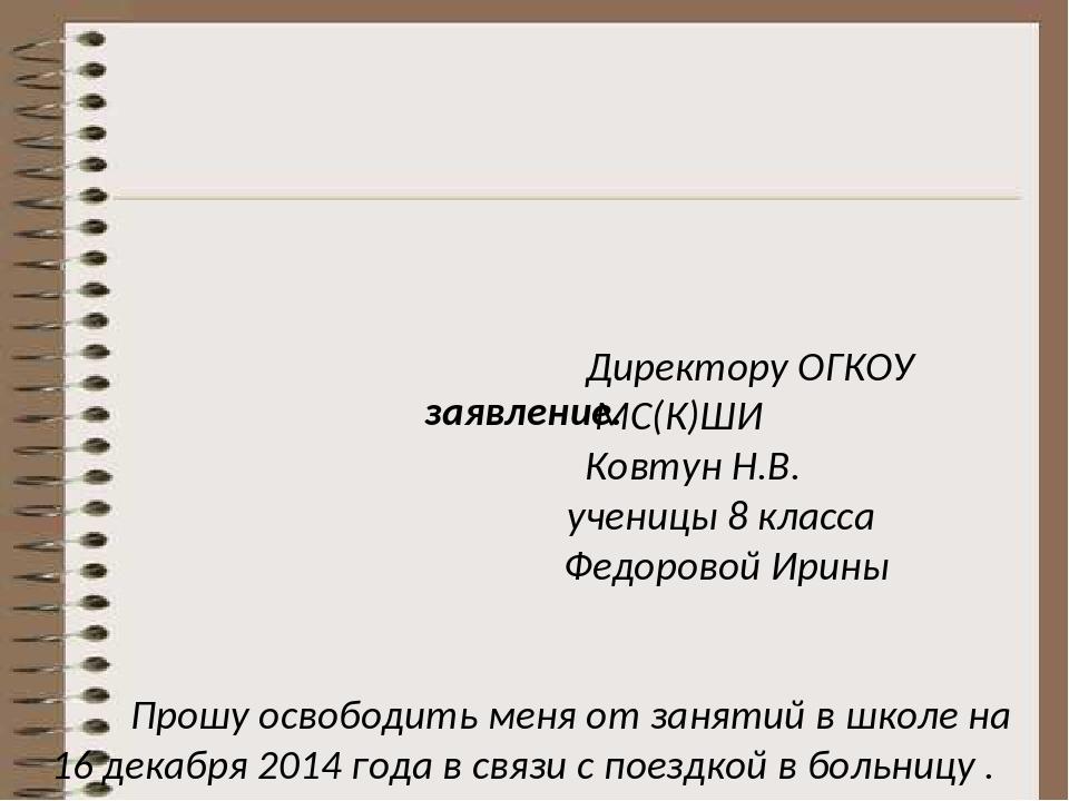 Директору ОГКОУ МС(К)ШИ Ковтун Н.В. ученицы 8 класса Федоровой Ирины Прошу о...