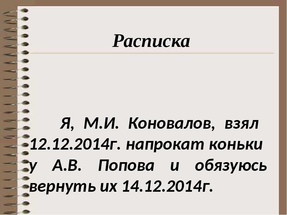 Я, М.И. Коновалов, взял 12.12.2014г. напрокат коньки у А.В. Попова и обязуюс...