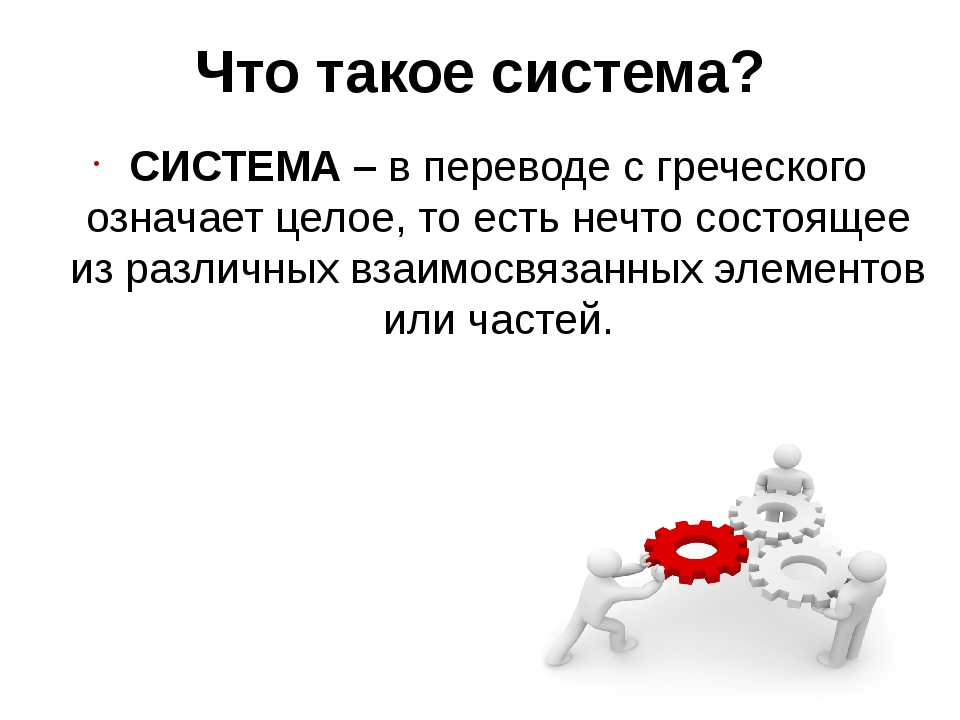 Что такое система? СИСТЕМА – в переводе с греческого означает целое, то есть...