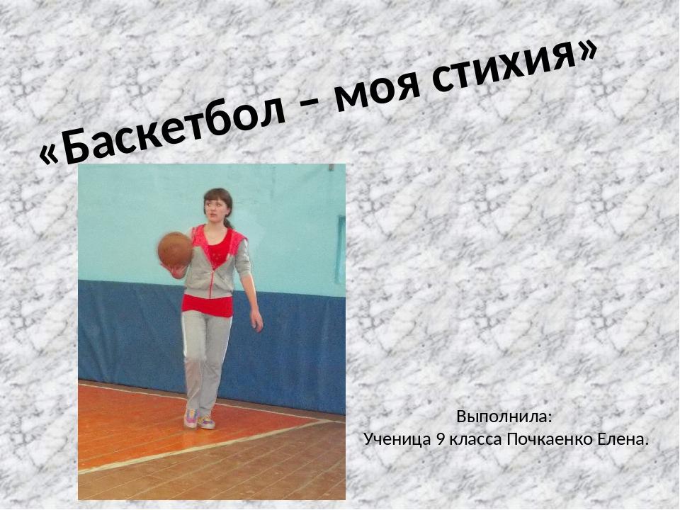 «Баскетбол – моя стихия» Выполнила: Ученица 9 класса Почкаенко Елена.