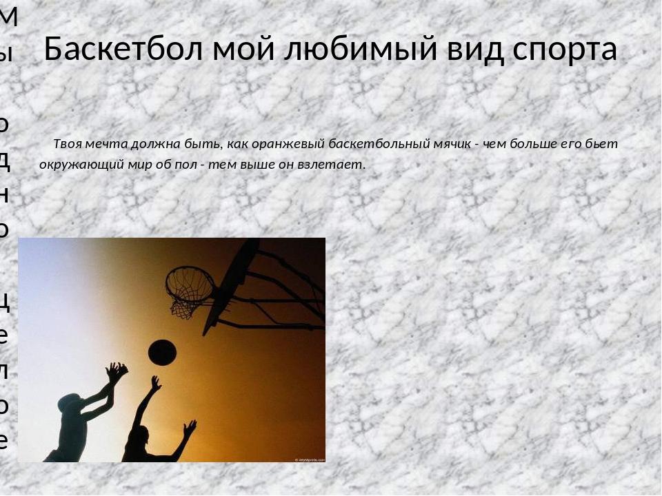 Баскетбол мой любимый вид спорта Твоя мечта должна быть, как оранжевый баскет...
