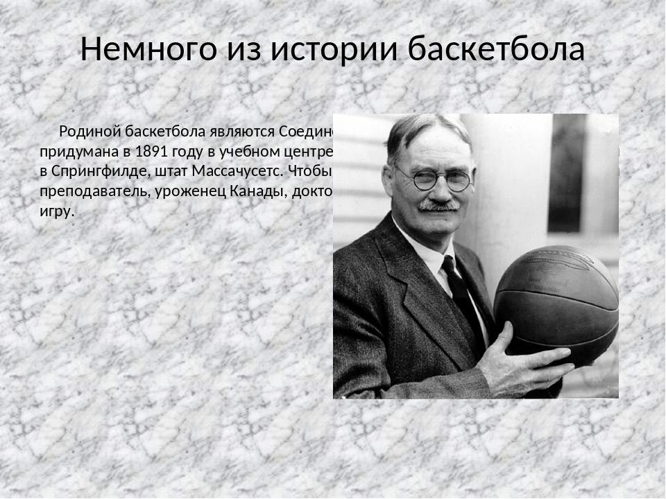 Немного из истории баскетбола Родиной баскетбола являются Соединенные Штаты А...