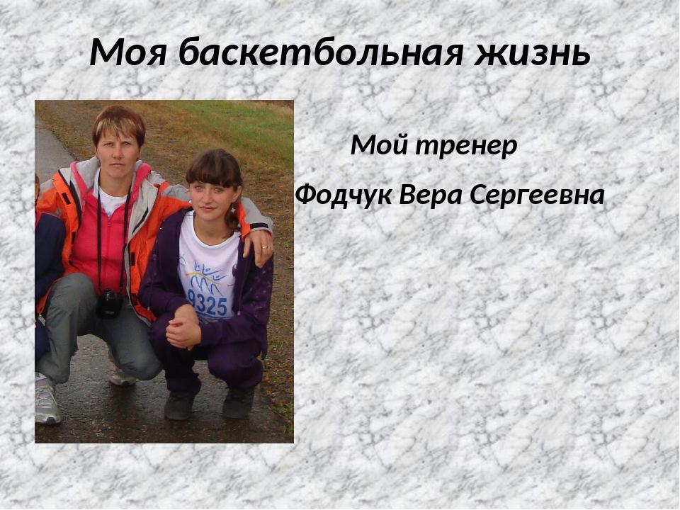 Моя баскетбольная жизнь Мой тренер Фодчук Вера Сергеевна