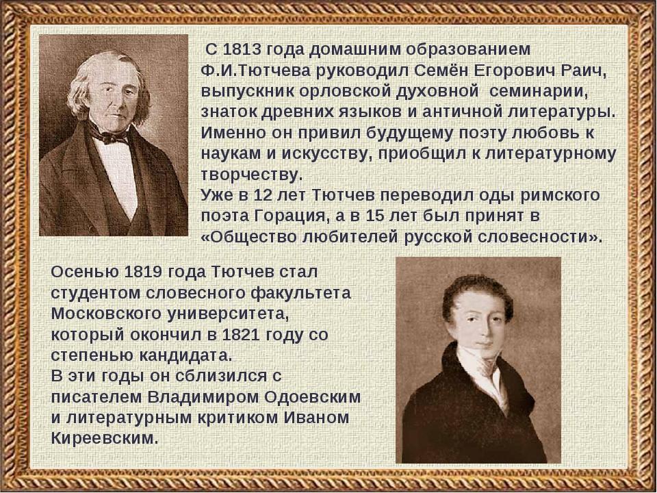 С 1813 года домашним образованием Ф.И.Тютчева руководил Семён Егорович Раич,...