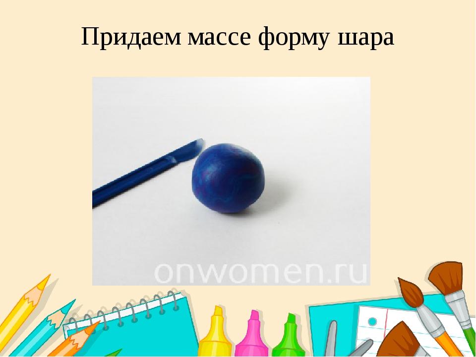 Придаем массе форму шара