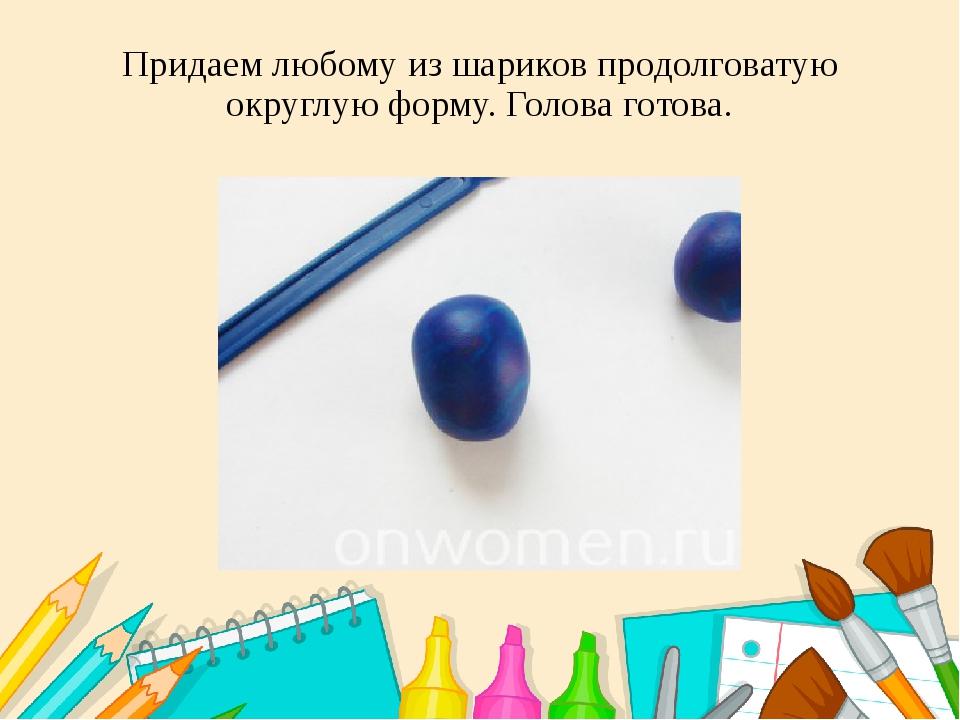 Придаем любому из шариков продолговатую округлую форму. Голова готова.