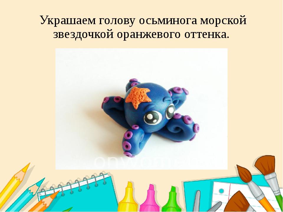 Украшаем голову осьминога морской звездочкой оранжевого оттенка.