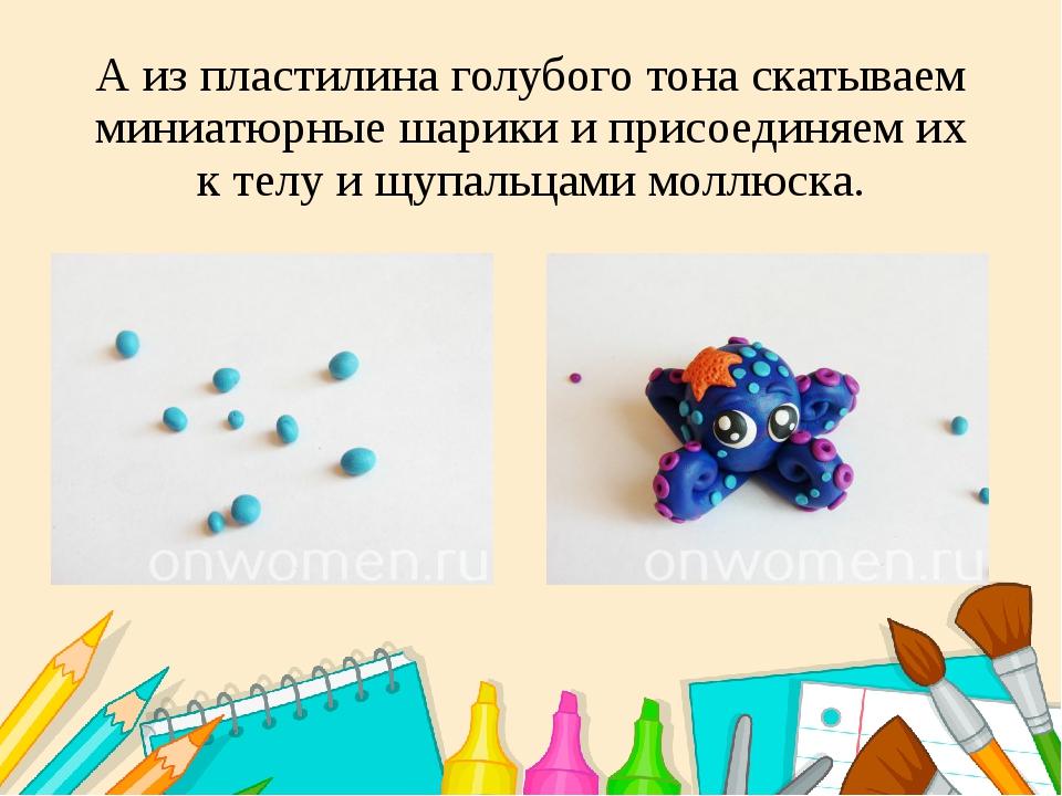 А из пластилина голубого тона скатываем миниатюрные шарики и присоединяем их...