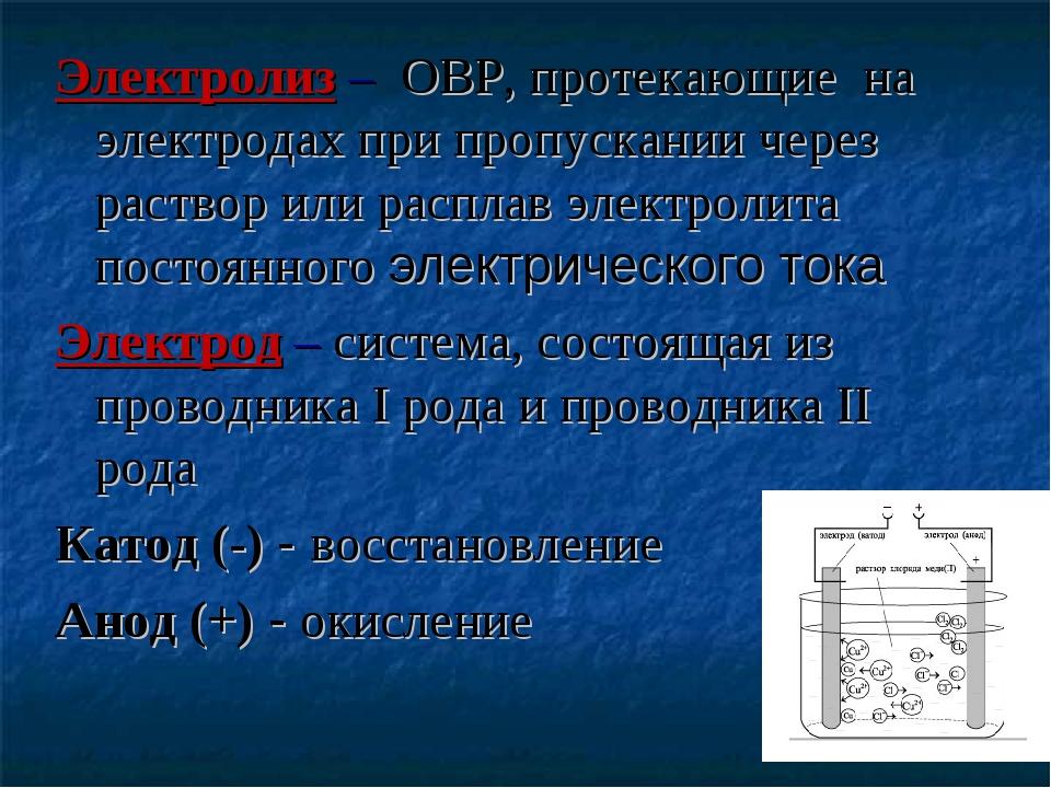 Электролиз – ОВР, протекающие на электродах при пропускании через раствор или...
