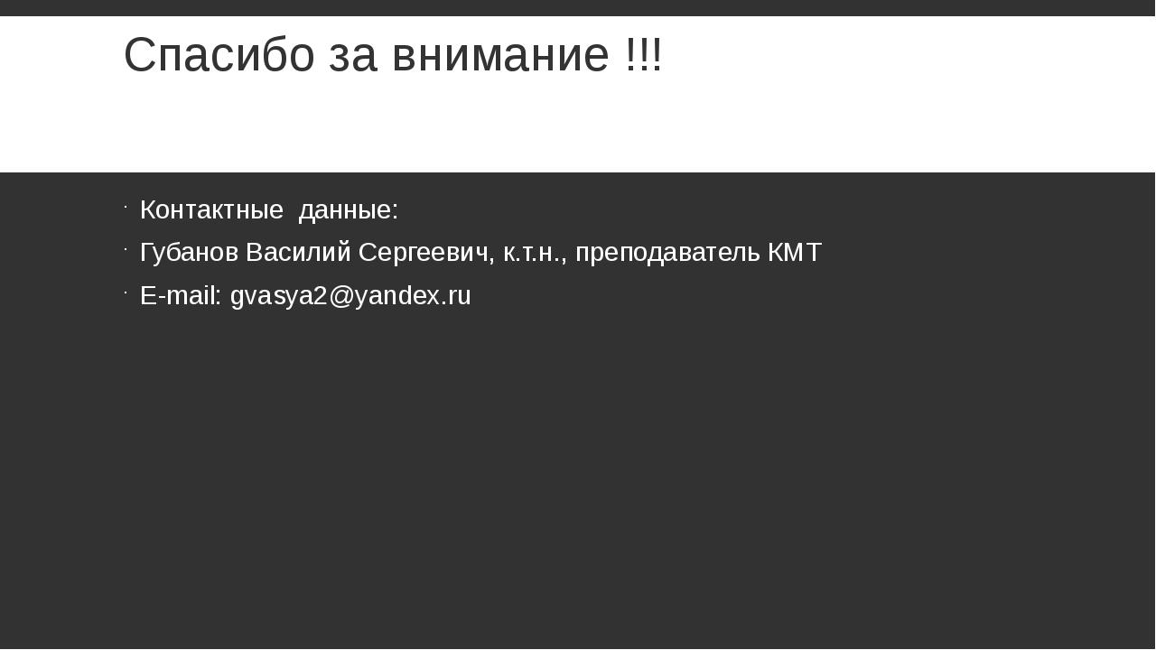 Спасибо за внимание !!! Контактные данные: Губанов Василий Сергеевич, к.т.н.,...