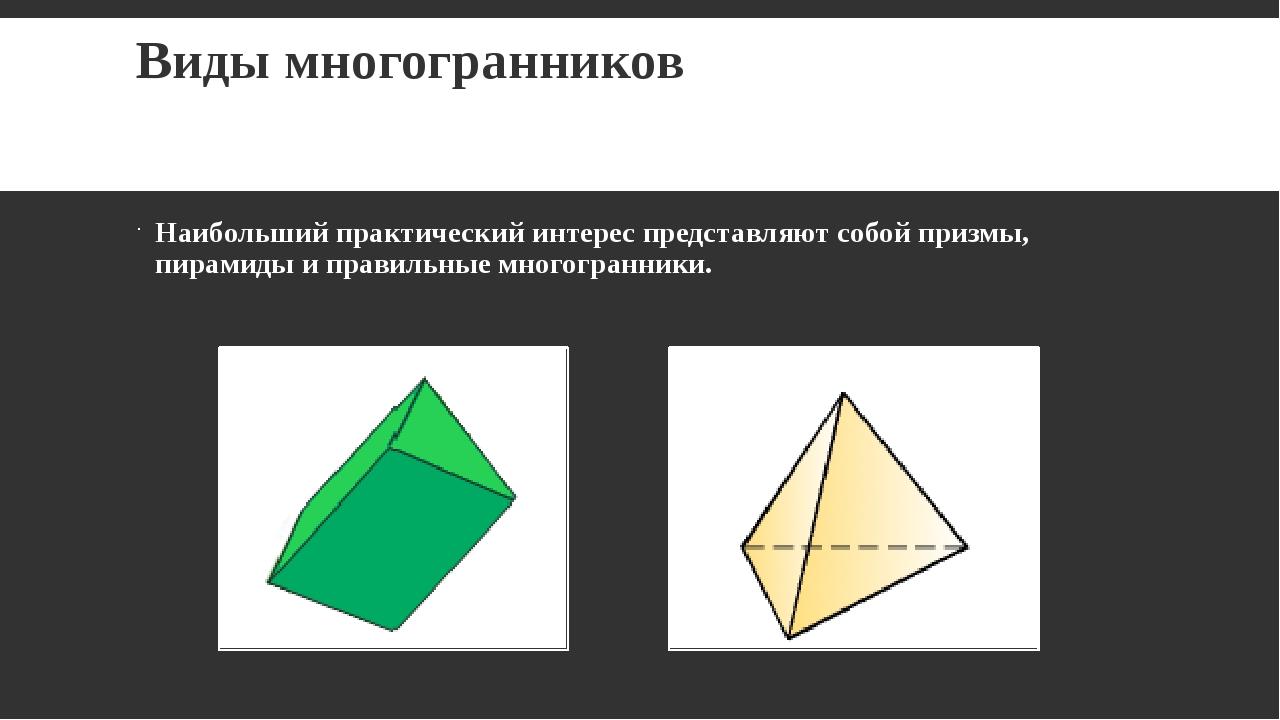 Виды многогранников Наибольший практический интерес представляют собой призмы...