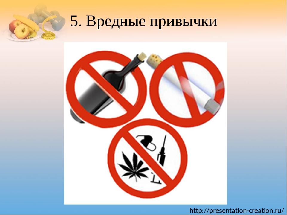 5. Вредные привычки http://presentation-creation.ru/