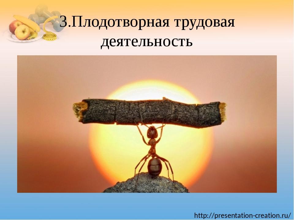 3.Плодотворная трудовая деятельность http://presentation-creation.ru/